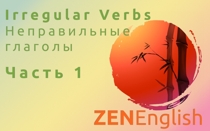 ZENEnglish. Видеоурок «Как легко и быстро запомнить 111 неправильных глаголов». Часть 1